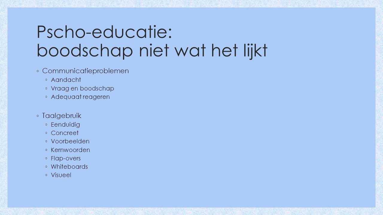 Pscho-educatie: boodschap niet wat het lijkt ◦ Communicatieproblemen ◦ Aandacht ◦ Vraag en boodschap ◦ Adequaat reageren ◦ Taalgebruik ◦ Eenduidig ◦ Concreet ◦ Voorbeelden ◦ Kernwoorden ◦ Flap-overs ◦ Whiteboards ◦ Visueel