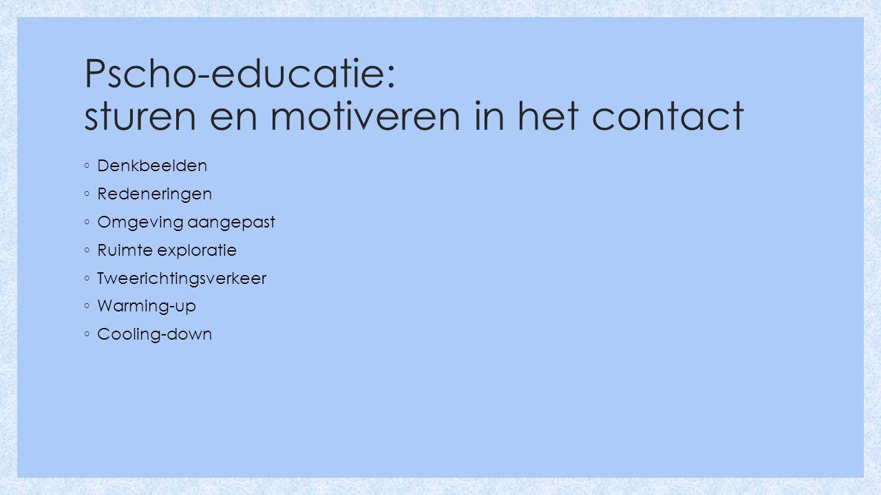 Pscho-educatie: sturen en motiveren in het contact ◦ Denkbeelden ◦ Redeneringen ◦ Omgeving aangepast ◦ Ruimte exploratie ◦ Tweerichtingsverkeer ◦ Warming-up ◦ Cooling-down