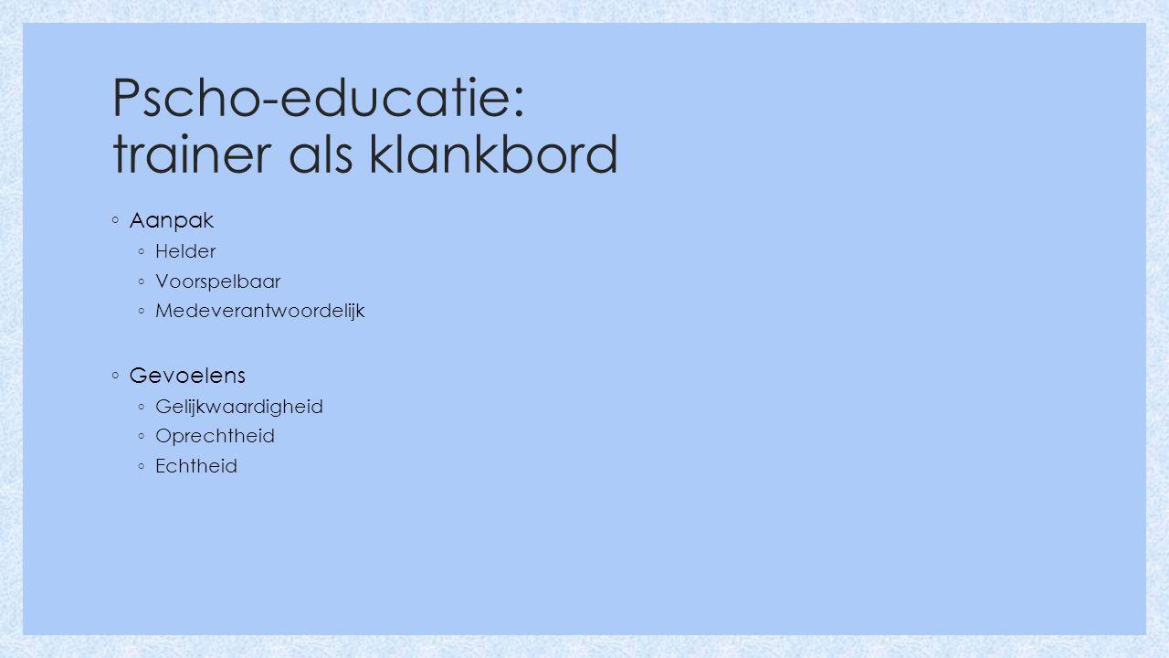 Pscho-educatie: trainer als klankbord ◦ Aanpak ◦ Helder ◦ Voorspelbaar ◦ Medeverantwoordelijk ◦ Gevoelens ◦ Gelijkwaardigheid ◦ Oprechtheid ◦ Echtheid