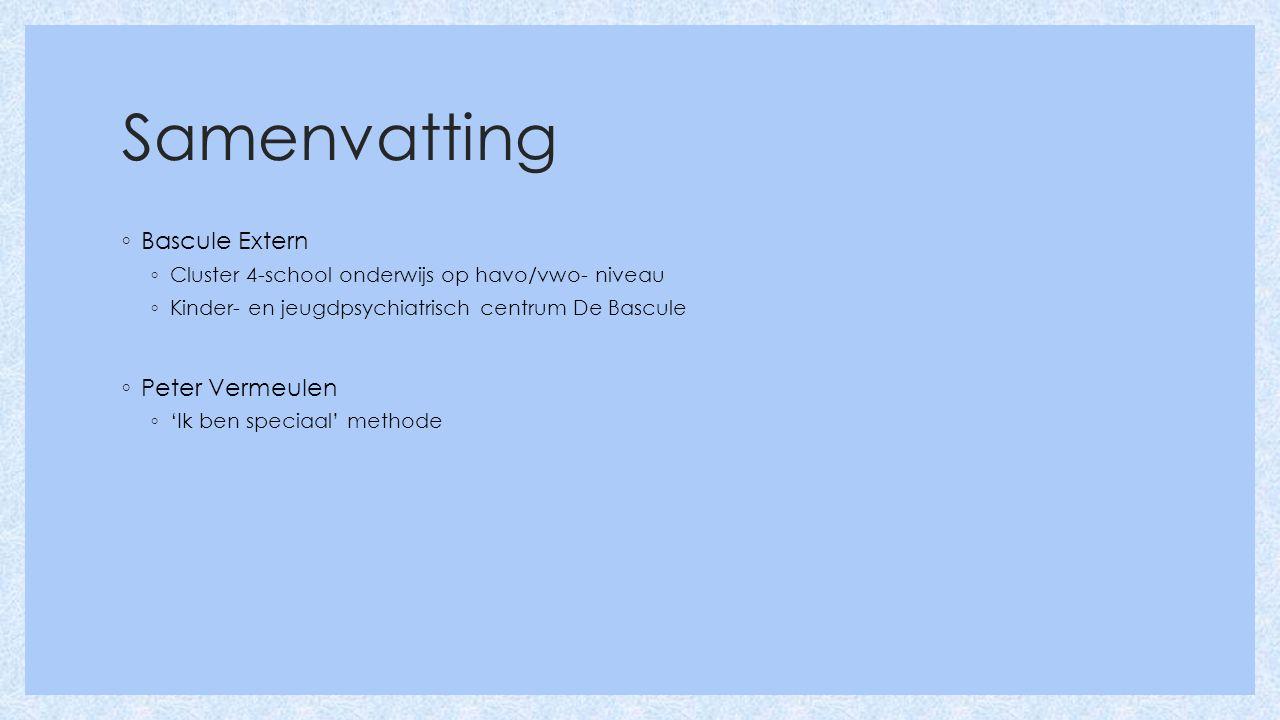 Samenvatting ◦ Bascule Extern ◦ Cluster 4-school onderwijs op havo/vwo- niveau ◦ Kinder- en jeugdpsychiatrisch centrum De Bascule ◦ Peter Vermeulen ◦ 'Ik ben speciaal' methode
