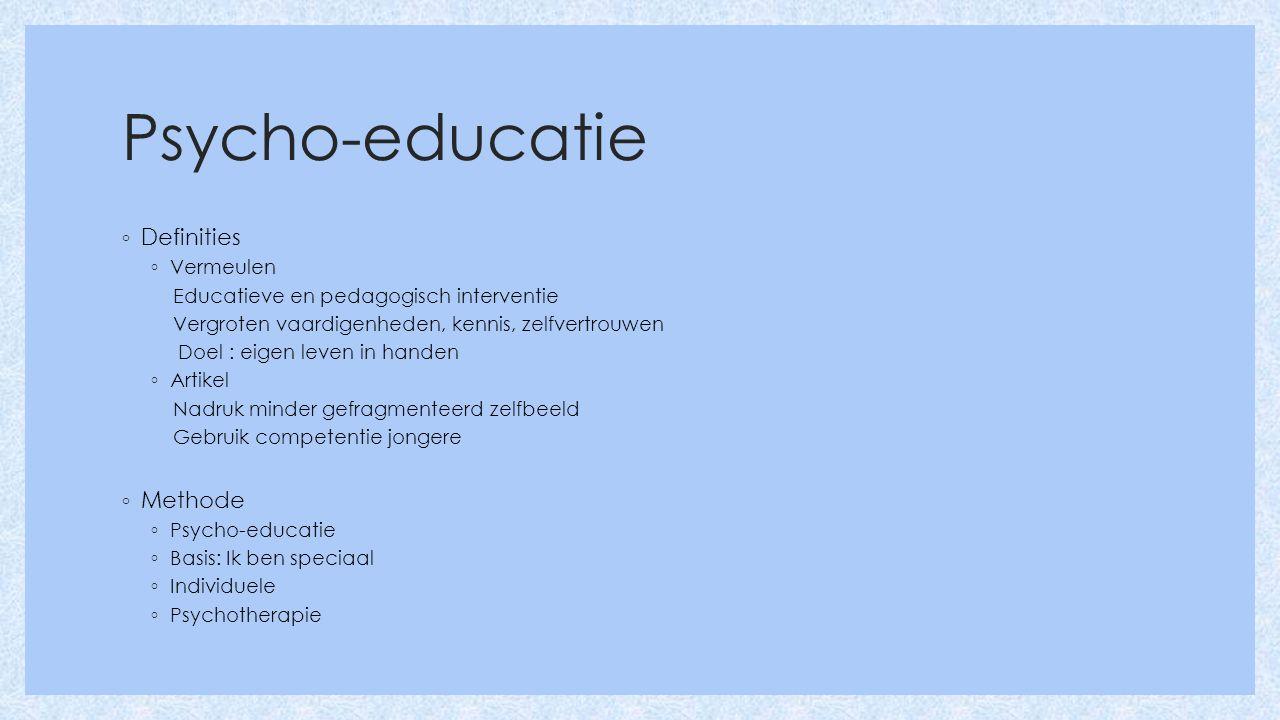 Psycho-educatie ◦ Definities ◦ Vermeulen Educatieve en pedagogisch interventie Vergroten vaardigenheden, kennis, zelfvertrouwen Doel : eigen leven in handen ◦ Artikel Nadruk minder gefragmenteerd zelfbeeld Gebruik competentie jongere ◦ Methode ◦ Psycho-educatie ◦ Basis: Ik ben speciaal ◦ Individuele ◦ Psychotherapie