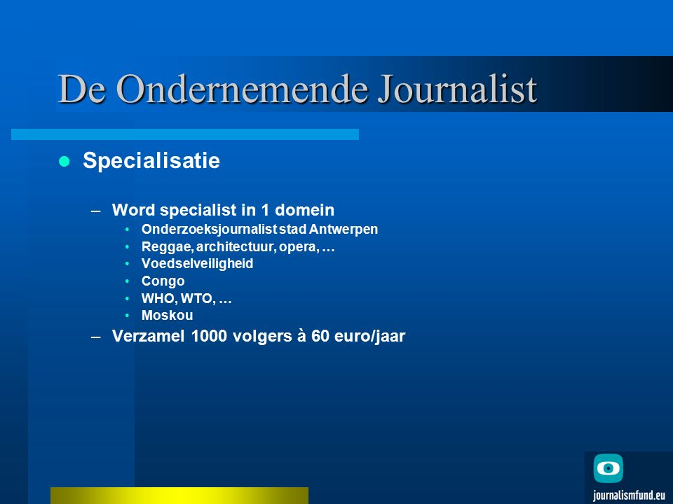 De Ondernemende Journalist Specialisatie –Word specialist in 1 domein Onderzoeksjournalist stad Antwerpen Reggae, architectuur, opera, … Voedselveilig