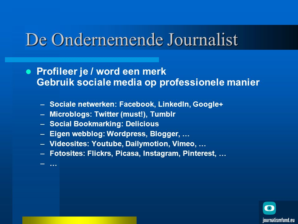 De Ondernemende Journalist Profileer je / word een merk Gebruik sociale media op professionele manier –Sociale netwerken: Facebook, LinkedIn, Google+ –Microblogs: Twitter (must!), Tumblr –Social Bookmarking: Delicious –Eigen webblog: Wordpress, Blogger, … –Videosites: Youtube, Dailymotion, Vimeo, … –Fotosites: Flickrs, Picasa, Instagram, Pinterest, … –…–…