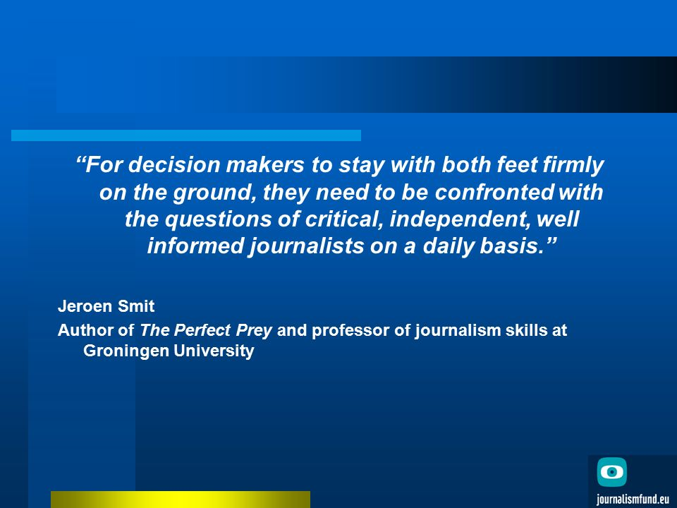 For decision makers to stay with both feet firmly on the ground, they need to be confronted with the questions of critical, independent, well informed journalists on a daily basis. Jeroen Smit Author of The Perfect Prey and professor of journalism skills at Groningen University