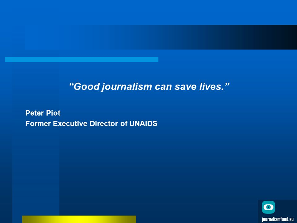 Good journalism can save lives. Peter Piot Former Executive Director of UNAIDS
