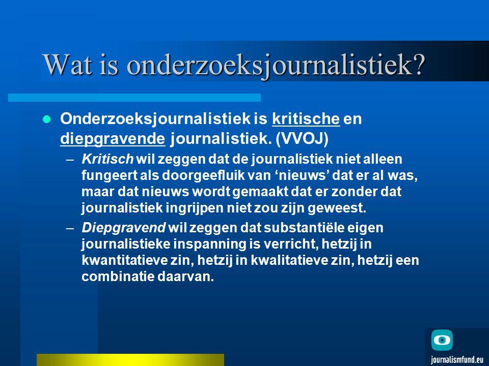 Wat is onderzoeksjournalistiek? Onderzoeksjournalistiek is kritische en diepgravende journalistiek. (VVOJ) –Kritisch wil zeggen dat de journalistiek n