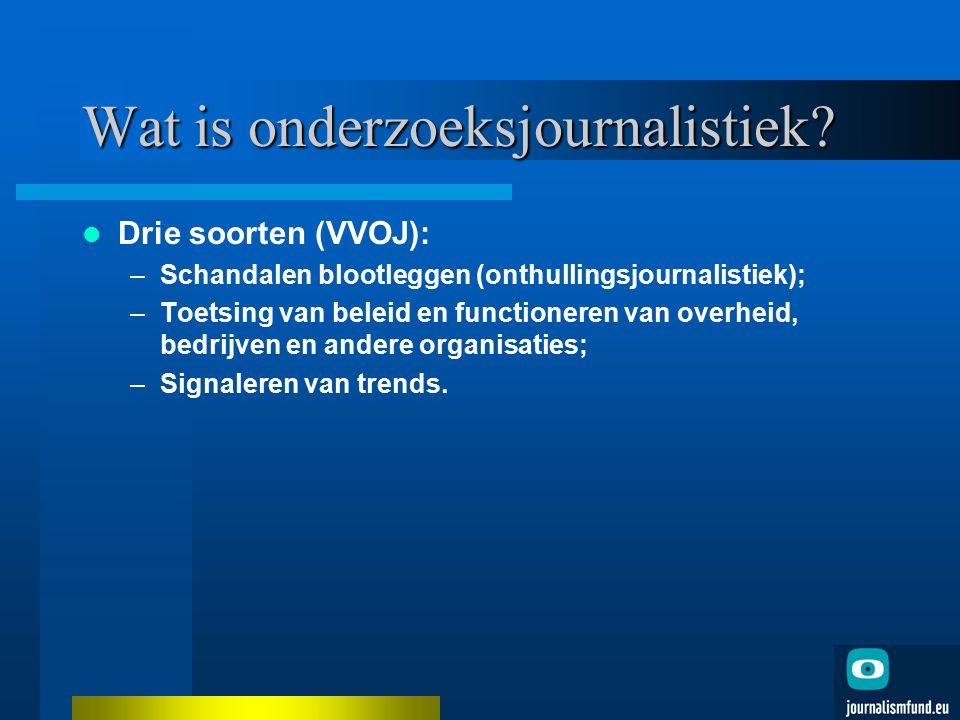 Wat is onderzoeksjournalistiek? Drie soorten (VVOJ): –Schandalen blootleggen (onthullingsjournalistiek); –Toetsing van beleid en functioneren van over