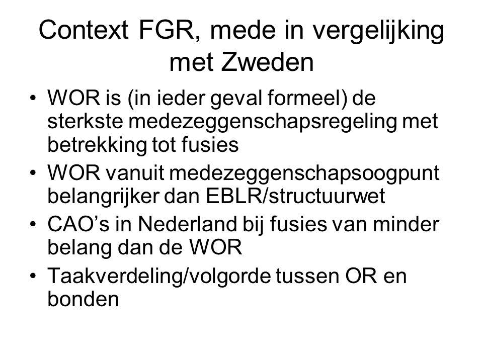 Context FGR, mede in vergelijking met Zweden WOR is (in ieder geval formeel) de sterkste medezeggenschapsregeling met betrekking tot fusies WOR vanuit medezeggenschapsoogpunt belangrijker dan EBLR/structuurwet CAO's in Nederland bij fusies van minder belang dan de WOR Taakverdeling/volgorde tussen OR en bonden