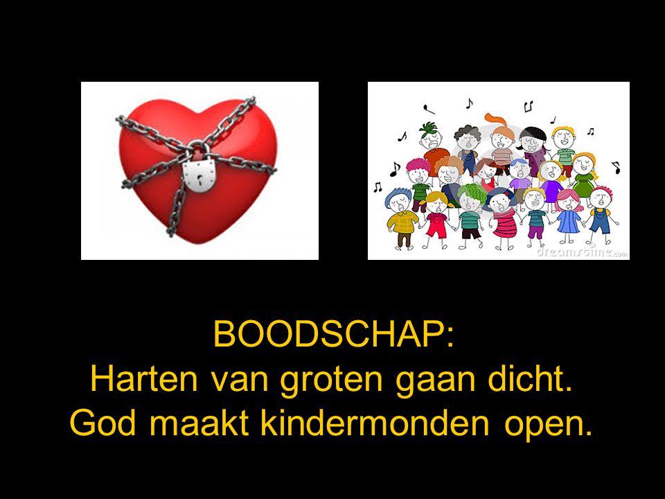 BOODSCHAP: Harten van groten gaan dicht. God maakt kindermonden open.