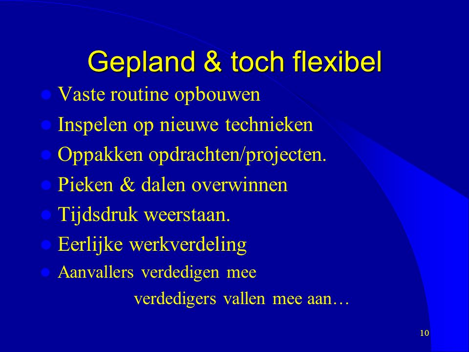 Gepland & toch flexibel Vaste routine opbouwen Inspelen op nieuwe technieken Oppakken opdrachten/projecten.