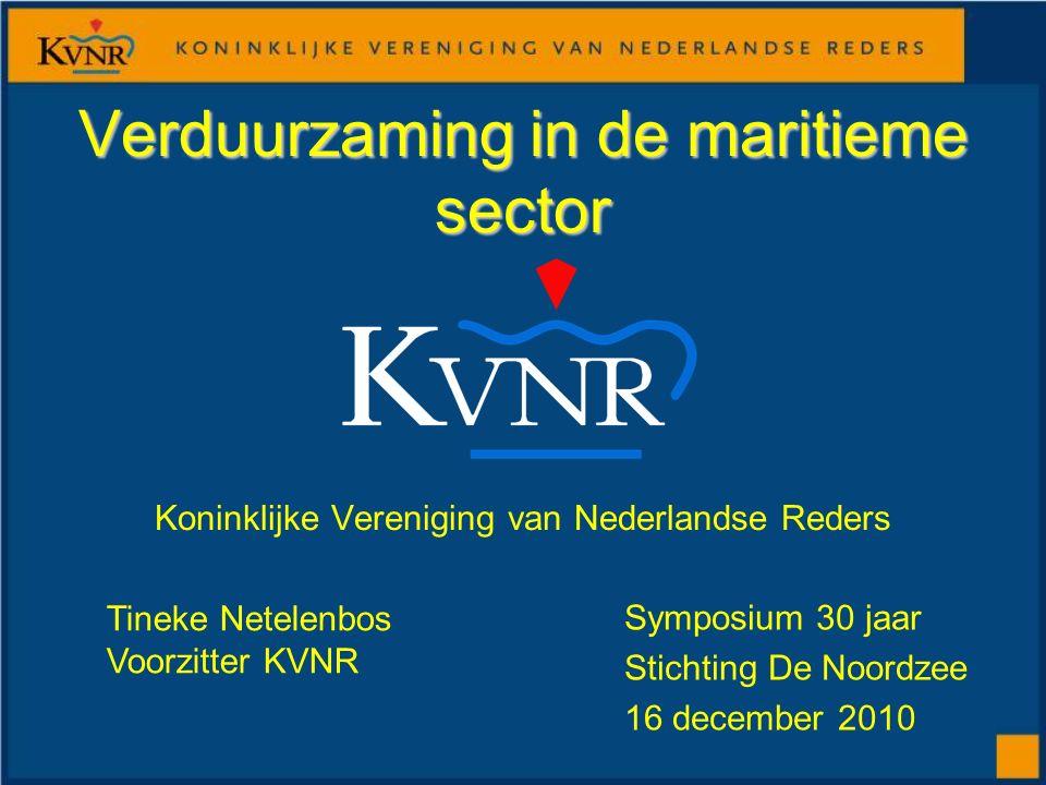 Koninklijke Vereniging van Nederlandse Reders Verduurzaming in de maritieme sector Symposium 30 jaar Stichting De Noordzee 16 december 2010 Tineke Netelenbos Voorzitter KVNR