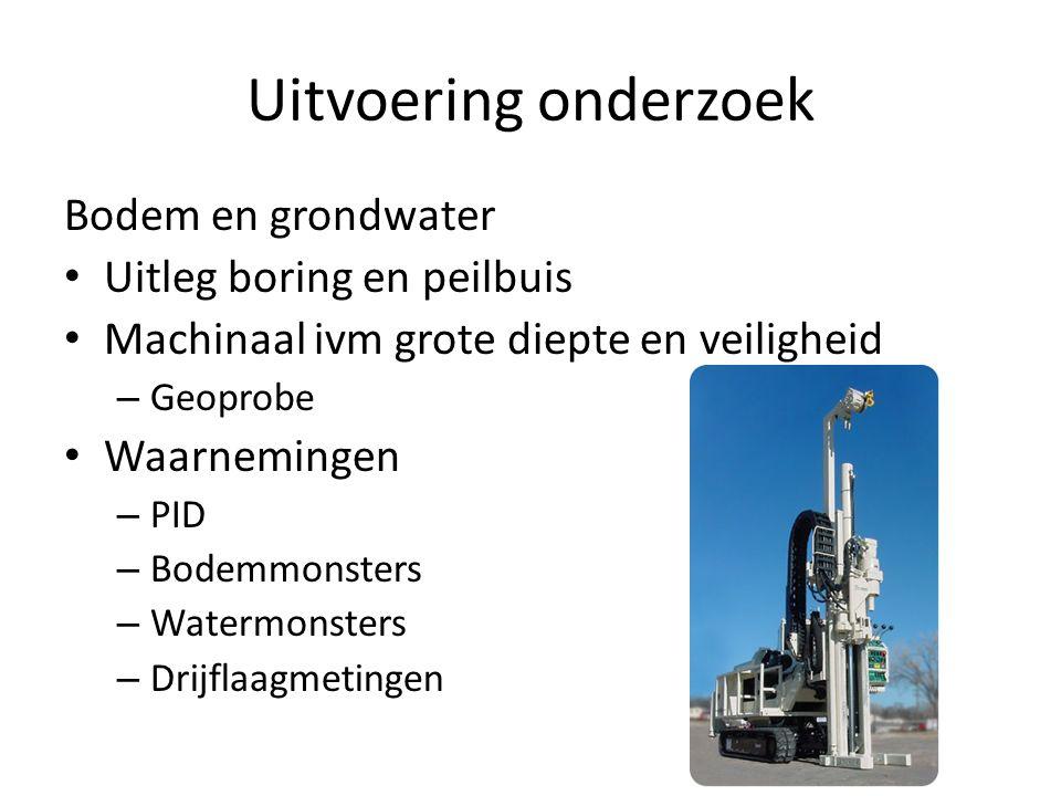 Uitvoering onderzoek Bodem en grondwater Uitleg boring en peilbuis Machinaal ivm grote diepte en veiligheid – Geoprobe Waarnemingen – PID – Bodemmonsters – Watermonsters – Drijflaagmetingen