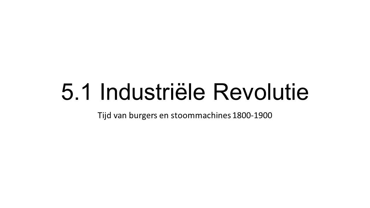 5.1 Industriële Revolutie Tijd van burgers en stoommachines 1800-1900