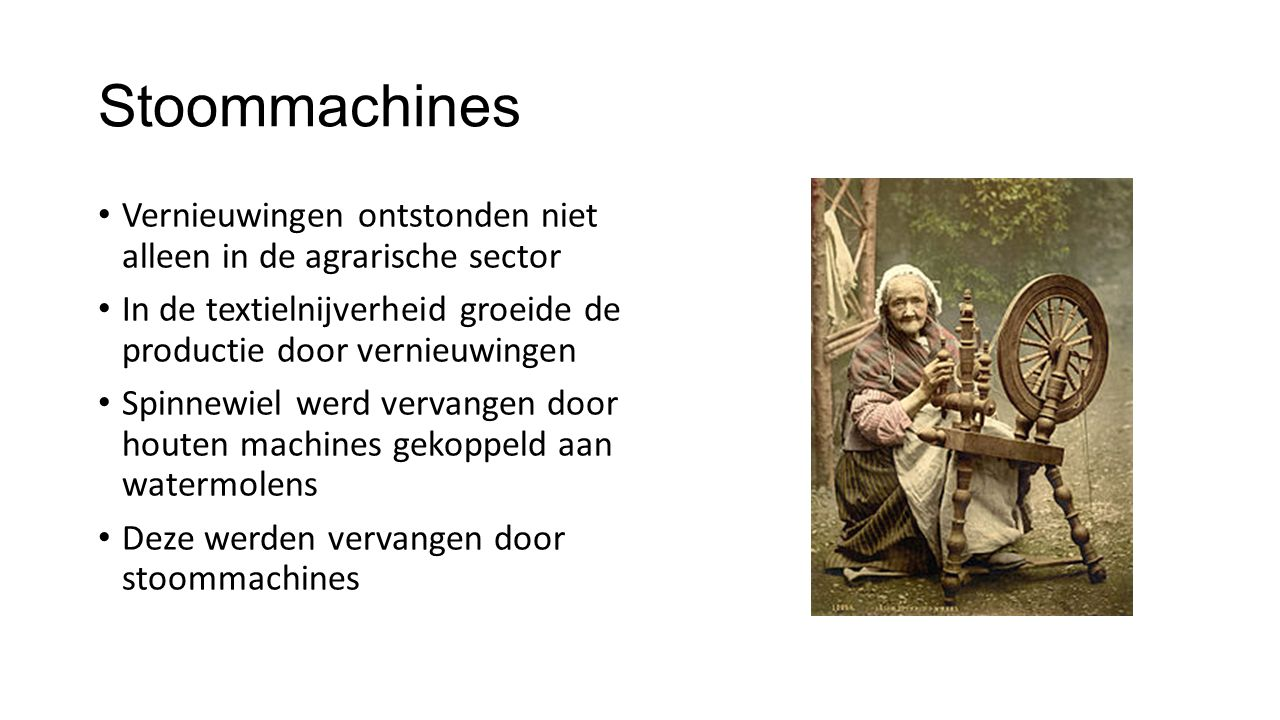 Stoommachines Vernieuwingen ontstonden niet alleen in de agrarische sector In de textielnijverheid groeide de productie door vernieuwingen Spinnewiel werd vervangen door houten machines gekoppeld aan watermolens Deze werden vervangen door stoommachines