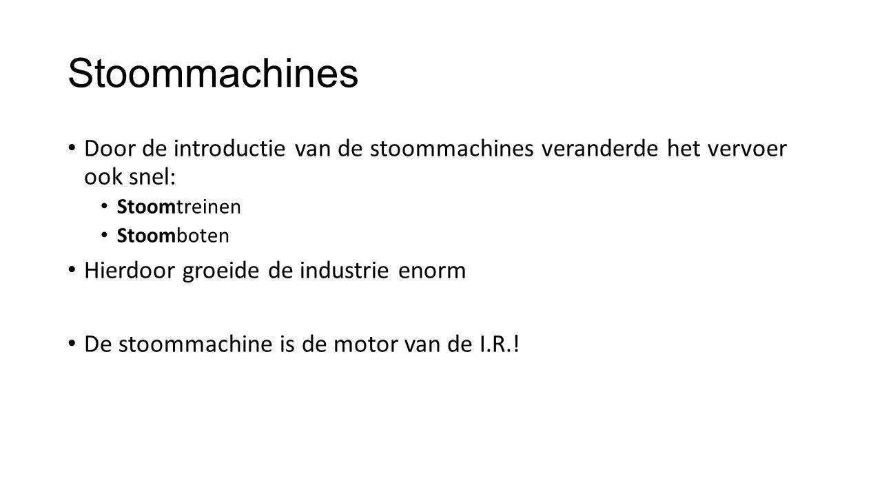Stoommachines Door de introductie van de stoommachines veranderde het vervoer ook snel: Stoomtreinen Stoomboten Hierdoor groeide de industrie enorm De stoommachine is de motor van de I.R.!