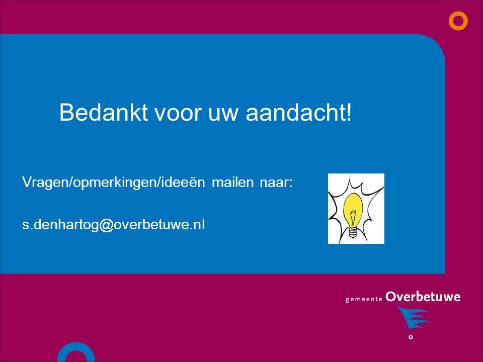 Bedankt voor uw aandacht! Vragen/opmerkingen/ideeën mailen naar: s.denhartog@overbetuwe.nl