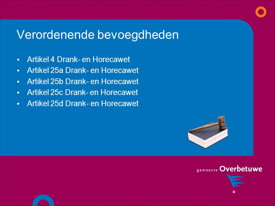 Verordenende bevoegdheden Artikel 4 Drank- en Horecawet Artikel 25a Drank- en Horecawet Artikel 25b Drank- en Horecawet Artikel 25c Drank- en Horecawet Artikel 25d Drank- en Horecawet