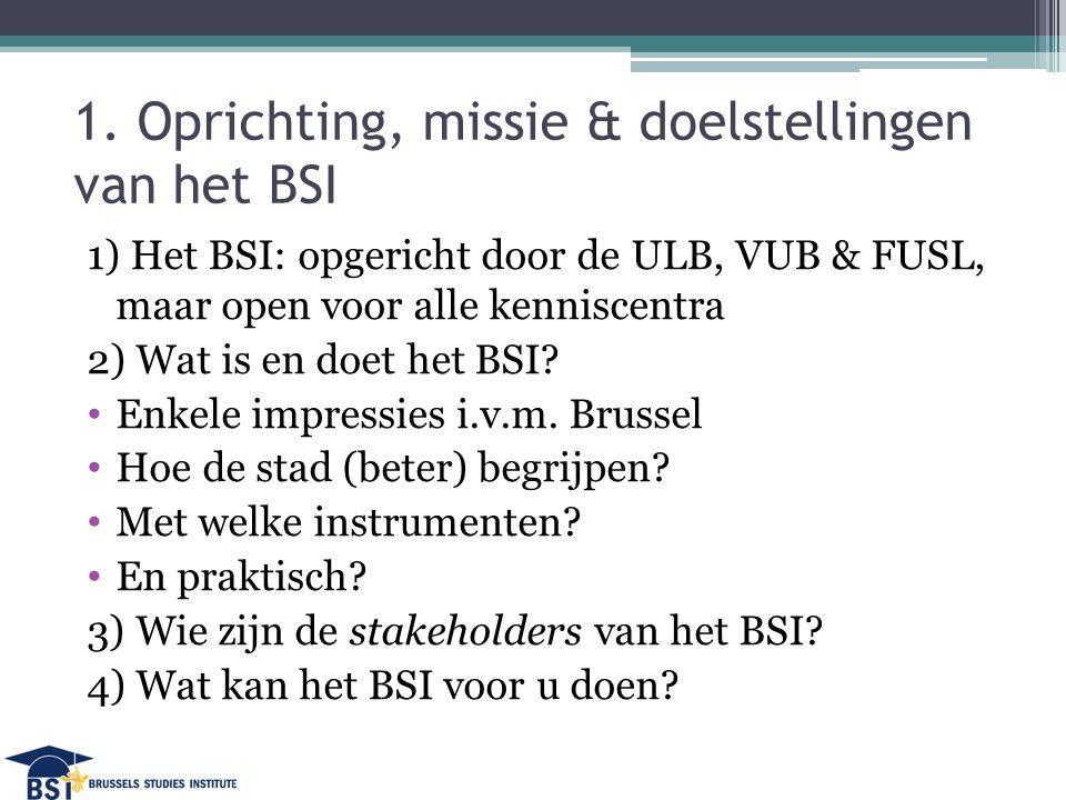 1. Oprichting, missie & doelstellingen van het BSI 1) Het BSI: opgericht door de ULB, VUB & FUSL, maar open voor alle kenniscentra 2) Wat is en doet h