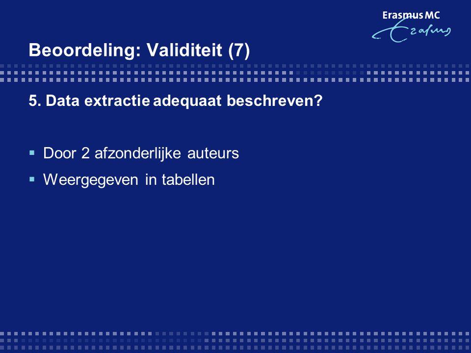 Beoordeling: Validiteit (7) 5. Data extractie adequaat beschreven?  Door 2 afzonderlijke auteurs  Weergegeven in tabellen