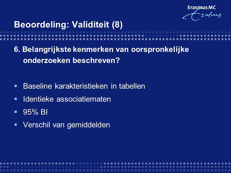 Beoordeling: Validiteit (8) 6. Belangrijkste kenmerken van oorspronkelijke onderzoeken beschreven?  Baseline karakteristieken in tabellen  Identieke