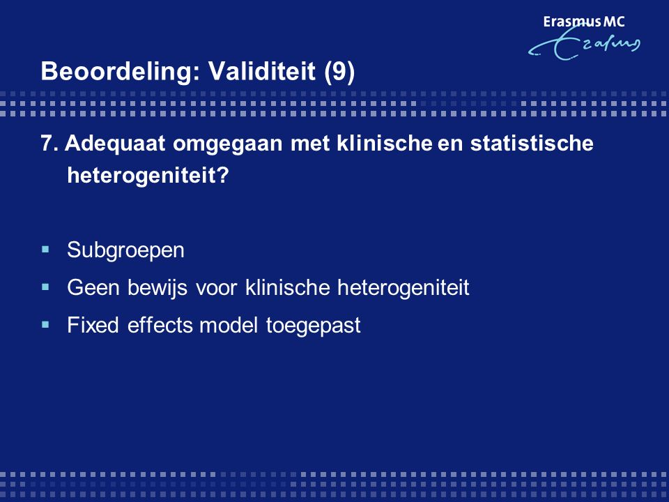 Beoordeling: Validiteit (9) 7. Adequaat omgegaan met klinische en statistische heterogeniteit?  Subgroepen  Geen bewijs voor klinische heterogenitei