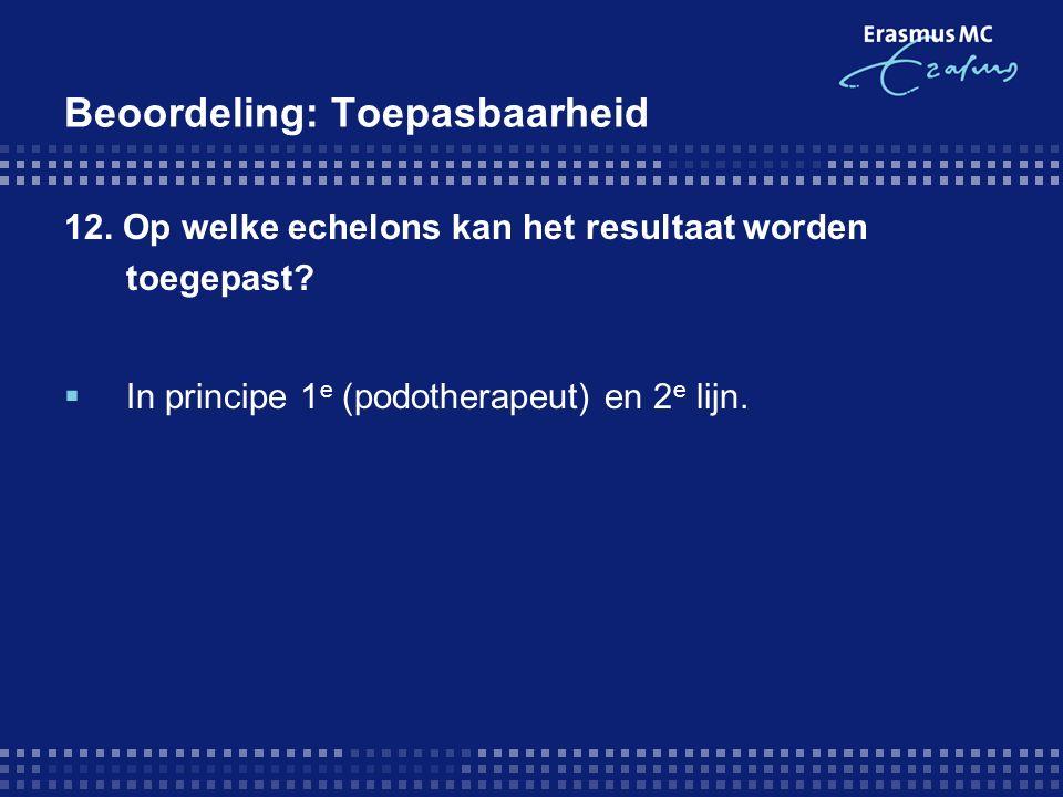 Beoordeling: Toepasbaarheid 12. Op welke echelons kan het resultaat worden toegepast?  In principe 1 e (podotherapeut) en 2 e lijn.
