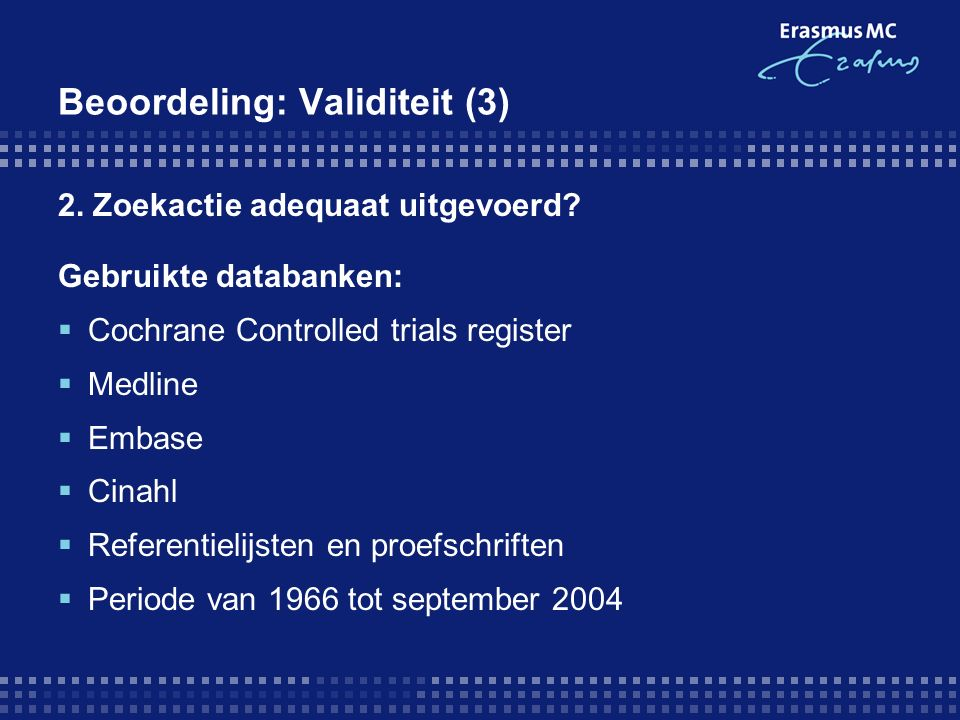 Beoordeling: Validiteit (3) 2. Zoekactie adequaat uitgevoerd? Gebruikte databanken:  Cochrane Controlled trials register  Medline  Embase  Cinahl