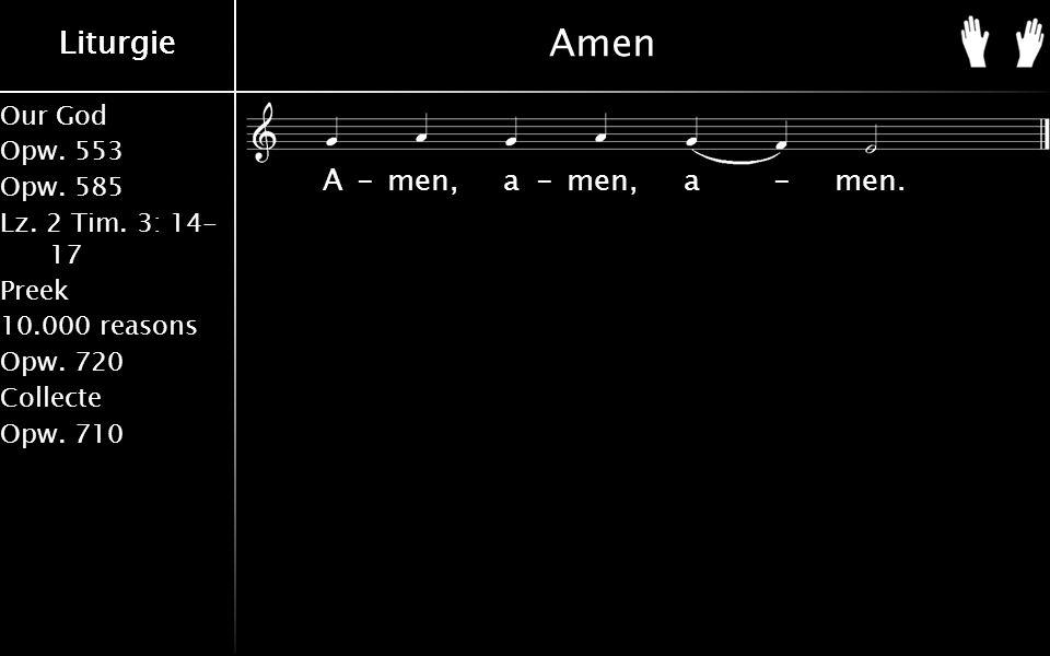 Our God Opw. 553 Opw. 585 Lz. 2 Tim. 3: 14- 17 Preek 10.000 reasons Opw. 720 Collecte Opw. 710 Liturgie Amen A-men, a-men, a-men.
