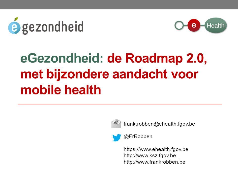 frank.robben@ehealth.fgov.be @FrRobben https://www.ehealth.fgov.be http://www.ksz.fgov.be http://www.frankrobben.be eGezondheid: de Roadmap 2.0, met bijzondere aandacht voor mobile health
