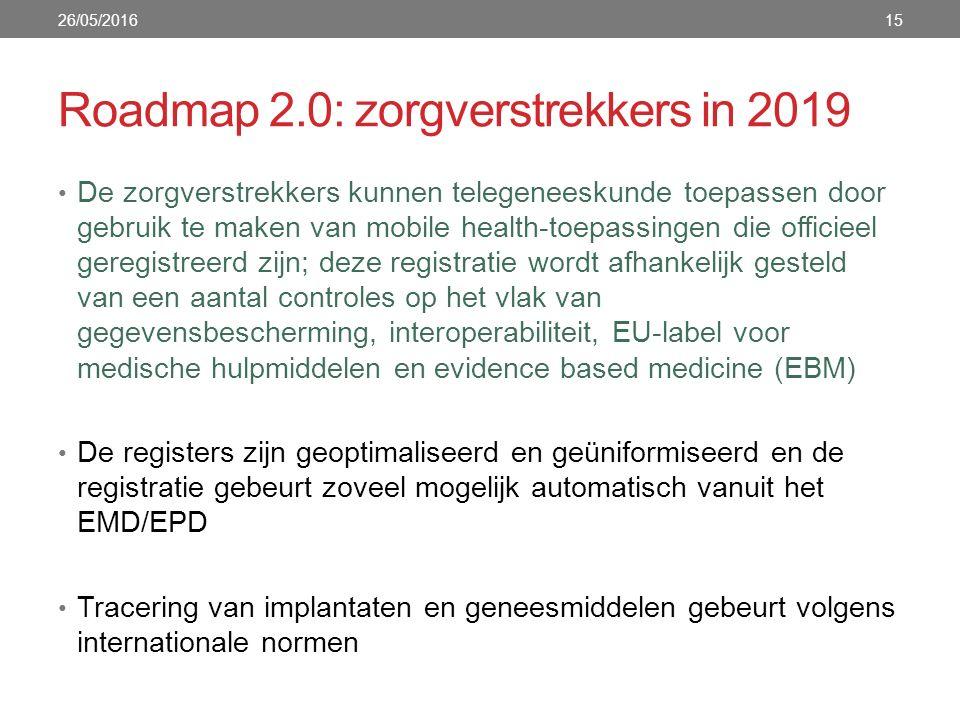 Roadmap 2.0: zorgverstrekkers in 2019 De zorgverstrekkers kunnen telegeneeskunde toepassen door gebruik te maken van mobile health-toepassingen die officieel geregistreerd zijn; deze registratie wordt afhankelijk gesteld van een aantal controles op het vlak van gegevensbescherming, interoperabiliteit, EU-label voor medische hulpmiddelen en evidence based medicine (EBM) De registers zijn geoptimaliseerd en geüniformiseerd en de registratie gebeurt zoveel mogelijk automatisch vanuit het EMD/EPD Tracering van implantaten en geneesmiddelen gebeurt volgens internationale normen 26/05/201615
