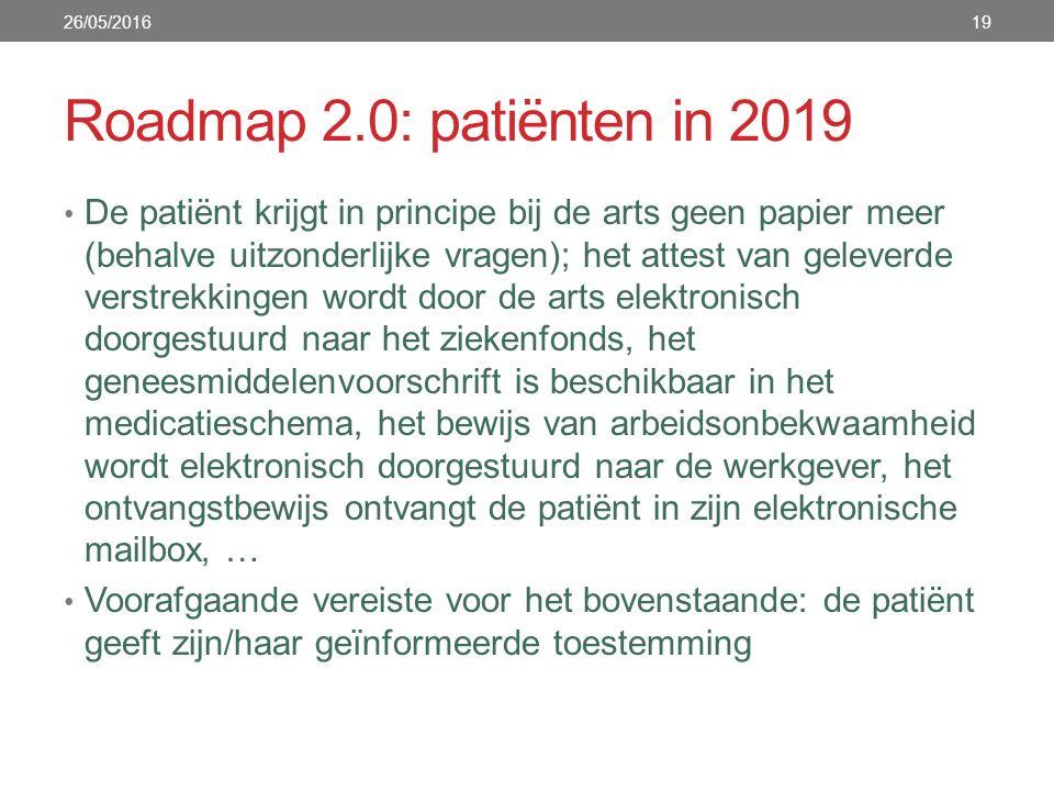 Roadmap 2.0: patiënten in 2019 De patiënt krijgt in principe bij de arts geen papier meer (behalve uitzonderlijke vragen); het attest van geleverde verstrekkingen wordt door de arts elektronisch doorgestuurd naar het ziekenfonds, het geneesmiddelenvoorschrift is beschikbaar in het medicatieschema, het bewijs van arbeidsonbekwaamheid wordt elektronisch doorgestuurd naar de werkgever, het ontvangstbewijs ontvangt de patiënt in zijn elektronische mailbox, … Voorafgaande vereiste voor het bovenstaande: de patiënt geeft zijn/haar geïnformeerde toestemming 26/05/201619