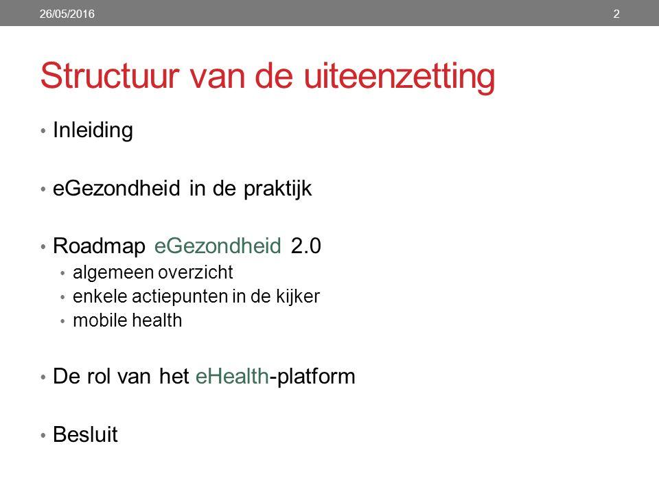 Structuur van de uiteenzetting Inleiding eGezondheid in de praktijk Roadmap eGezondheid 2.0 algemeen overzicht enkele actiepunten in de kijker mobile health De rol van het eHealth-platform Besluit 26/05/20162