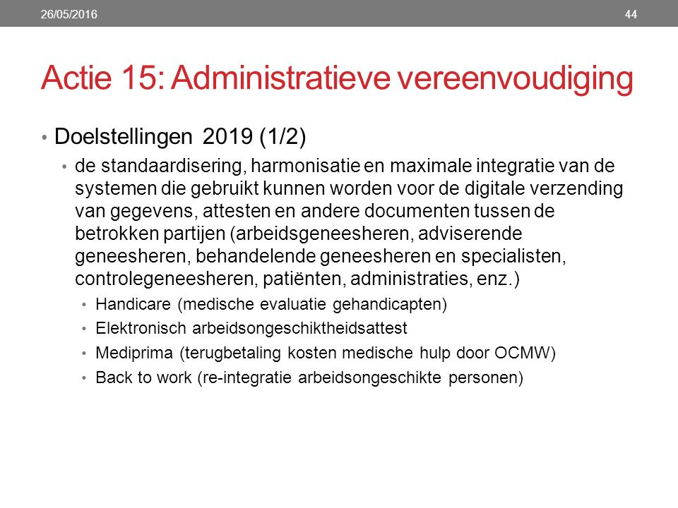 Actie 15: Administratieve vereenvoudiging Doelstellingen 2019 (1/2) de standaardisering, harmonisatie en maximale integratie van de systemen die gebruikt kunnen worden voor de digitale verzending van gegevens, attesten en andere documenten tussen de betrokken partijen (arbeidsgeneesheren, adviserende geneesheren, behandelende geneesheren en specialisten, controlegeneesheren, patiënten, administraties, enz.) Handicare (medische evaluatie gehandicapten) Elektronisch arbeidsongeschiktheidsattest Mediprima (terugbetaling kosten medische hulp door OCMW) Back to work (re-integratie arbeidsongeschikte personen) 26/05/201644