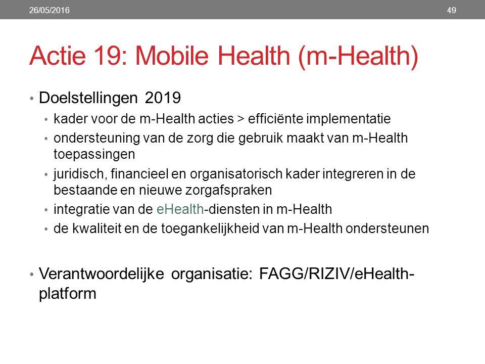 Actie 19: Mobile Health (m-Health) Doelstellingen 2019 kader voor de m-Health acties > efficiënte implementatie ondersteuning van de zorg die gebruik maakt van m-Health toepassingen juridisch, financieel en organisatorisch kader integreren in de bestaande en nieuwe zorgafspraken integratie van de eHealth-diensten in m-Health de kwaliteit en de toegankelijkheid van m-Health ondersteunen Verantwoordelijke organisatie: FAGG/RIZIV/eHealth- platform 26/05/201649