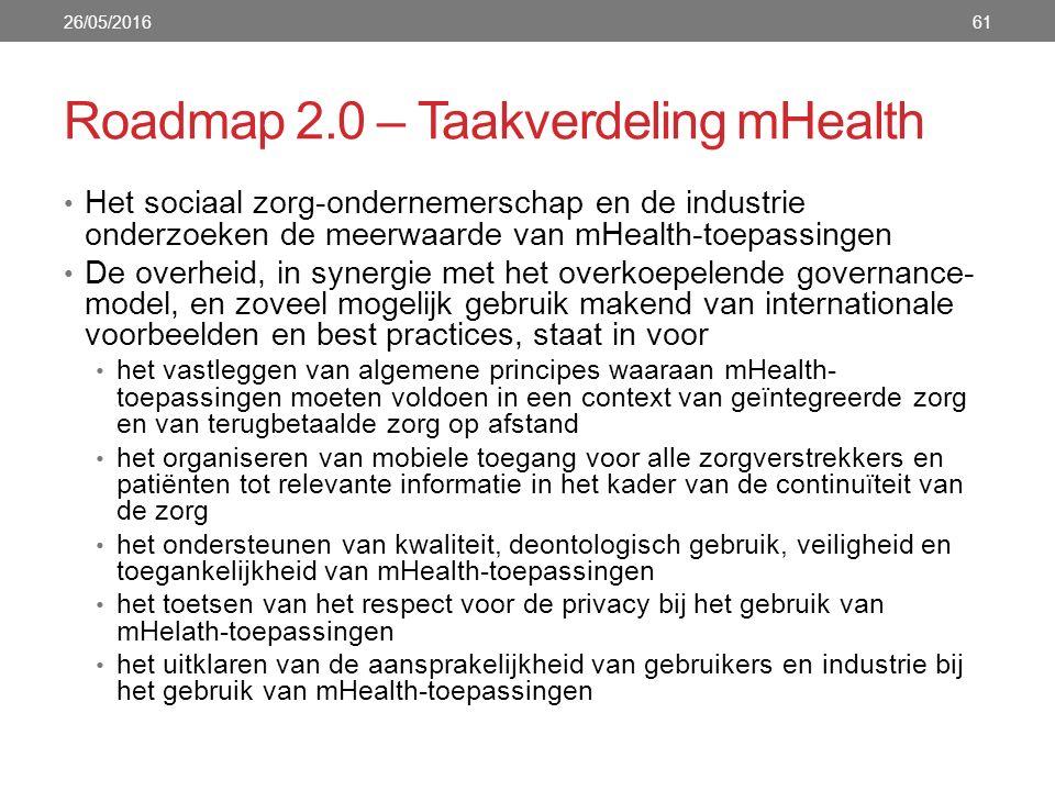 Roadmap 2.0 – Taakverdeling mHealth 61 Het sociaal zorg-ondernemerschap en de industrie onderzoeken de meerwaarde van mHealth-toepassingen De overheid, in synergie met het overkoepelende governance- model, en zoveel mogelijk gebruik makend van internationale voorbeelden en best practices, staat in voor het vastleggen van algemene principes waaraan mHealth- toepassingen moeten voldoen in een context van geïntegreerde zorg en van terugbetaalde zorg op afstand het organiseren van mobiele toegang voor alle zorgverstrekkers en patiënten tot relevante informatie in het kader van de continuïteit van de zorg het ondersteunen van kwaliteit, deontologisch gebruik, veiligheid en toegankelijkheid van mHealth-toepassingen het toetsen van het respect voor de privacy bij het gebruik van mHelath-toepassingen het uitklaren van de aansprakelijkheid van gebruikers en industrie bij het gebruik van mHealth-toepassingen 26/05/2016