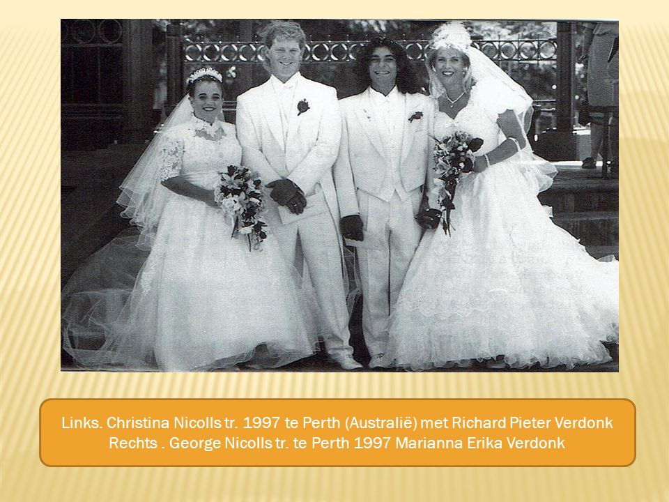 Links. Christina Nicolls tr. 1997 te Perth (Australië) met Richard Pieter Verdonk Rechts. George Nicolls tr. te Perth 1997 Marianna Erika Verdonk