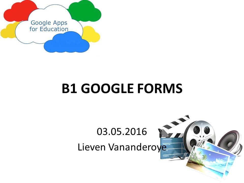 B1 GOOGLE FORMS 03.05.2016 Lieven Vananderoye