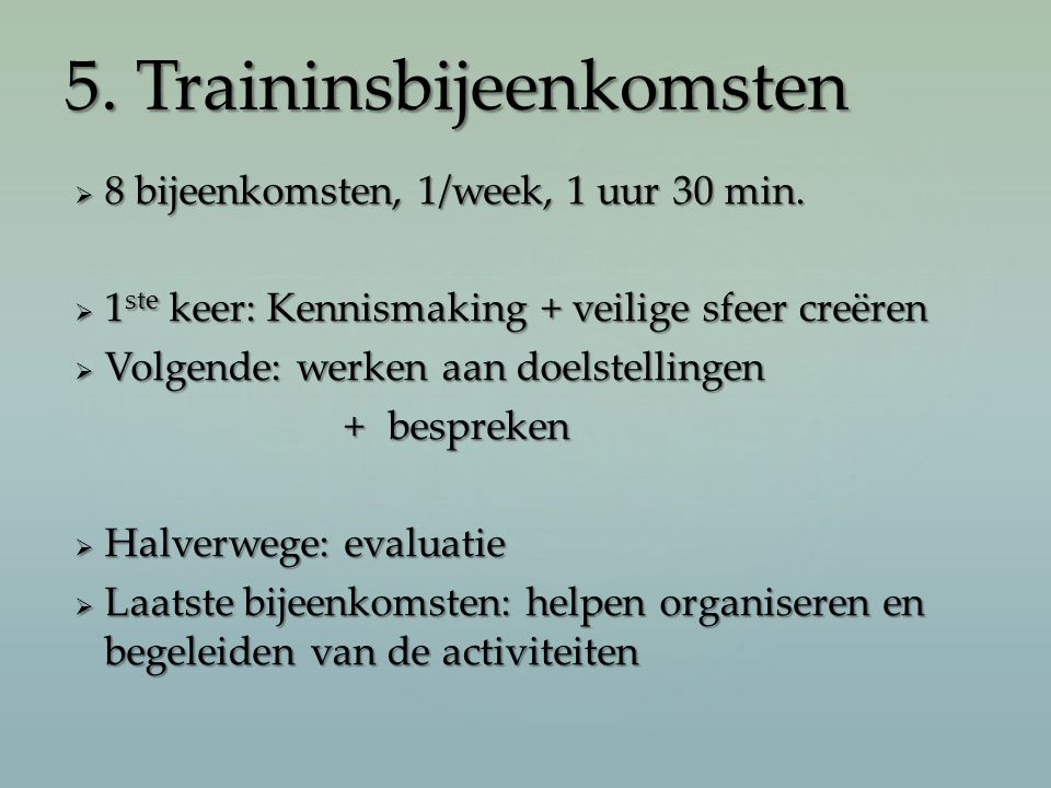  8 bijeenkomsten, 1/week, 1 uur 30 min.  1 ste keer: Kennismaking + veilige sfeer creëren  Volgende: werken aan doelstellingen +bespreken +bespreke