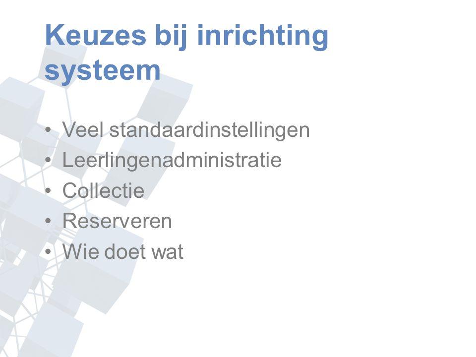 Keuzes bij inrichting systeem Veel standaardinstellingen Leerlingenadministratie Collectie Reserveren Wie doet wat