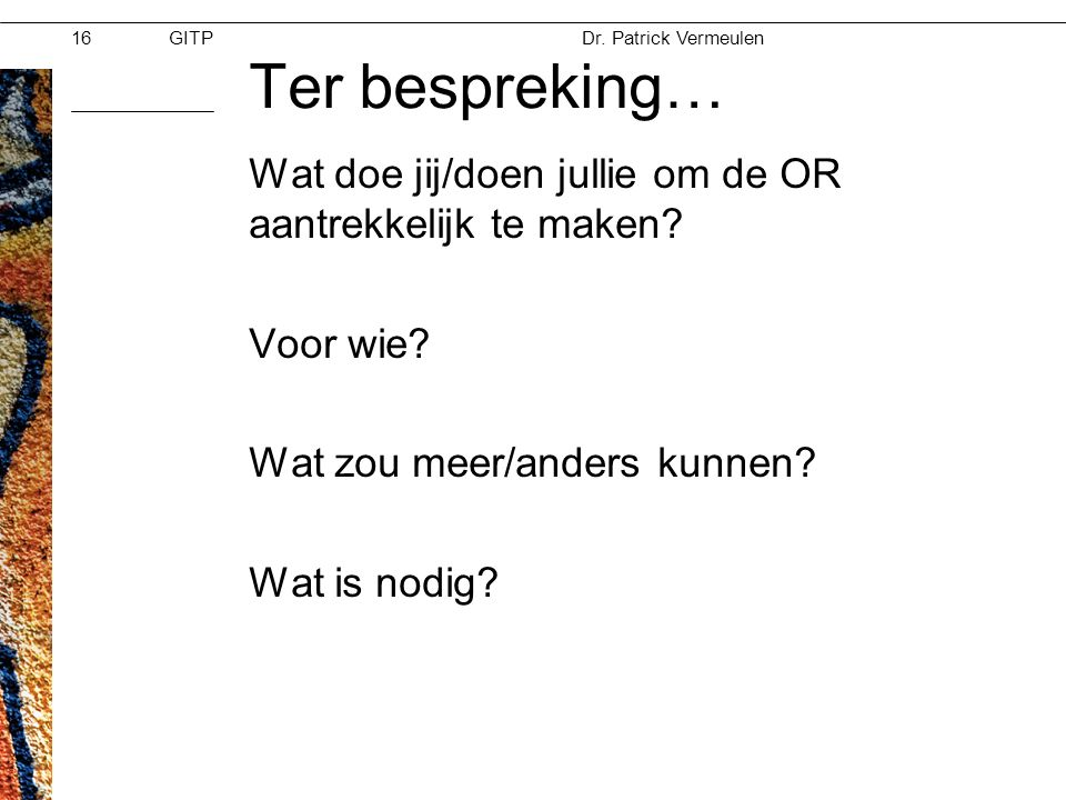 GITPMoed & Vertrouwen Dr. Patrick Vermeulen 28-11-2012 Ter bespreking… Wat doe jij/doen jullie om de OR aantrekkelijk te maken? Voor wie? Wat zou meer
