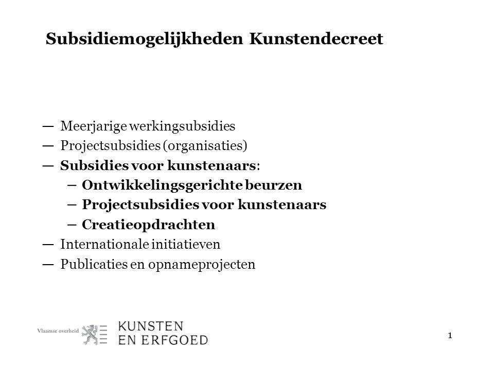 1 Subsidiemogelijkheden Kunstendecreet — Meerjarige werkingsubsidies — Projectsubsidies (organisaties) — Subsidies voor kunstenaars: – Ontwikkelingsgerichte beurzen – Projectsubsidies voor kunstenaars – Creatieopdrachten — Internationale initiatieven — Publicaties en opnameprojecten