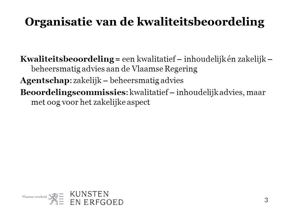 3 Organisatie van de kwaliteitsbeoordeling Kwaliteitsbeoordeling = een kwalitatief – inhoudelijk én zakelijk – beheersmatig advies aan de Vlaamse Regering Agentschap: zakelijk – beheersmatig advies Beoordelingscommissies: kwalitatief – inhoudelijk advies, maar met oog voor het zakelijke aspect