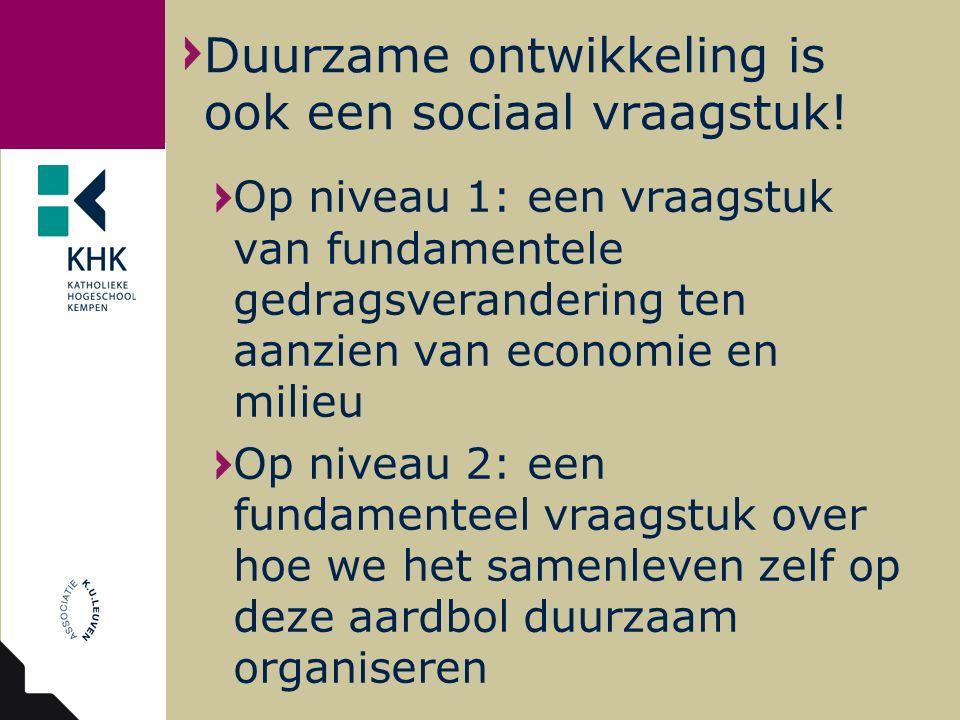 Op niveau 1: een vraagstuk van fundamentele gedragsverandering ten aanzien van economie en milieu Op niveau 2: een fundamenteel vraagstuk over hoe we het samenleven zelf op deze aardbol duurzaam organiseren Duurzame ontwikkeling is ook een sociaal vraagstuk!