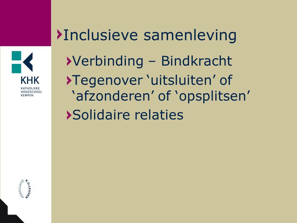 Verbinding – Bindkracht Tegenover 'uitsluiten' of 'afzonderen' of 'opsplitsen' Solidaire relaties Inclusieve samenleving