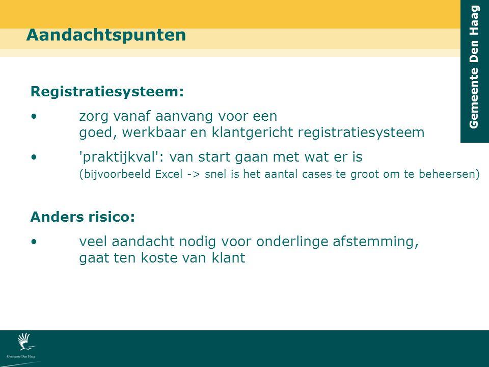 Gemeente Den Haag Aandachtspunten Registratiesysteem: zorg vanaf aanvang voor een goed, werkbaar en klantgericht registratiesysteem praktijkval : van start gaan met wat er is (bijvoorbeeld Excel -> snel is het aantal cases te groot om te beheersen) Anders risico: veel aandacht nodig voor onderlinge afstemming, gaat ten koste van klant