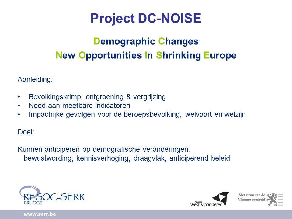 Project DC-NOISE Demographic Changes New Opportunities In Shrinking Europe Aanleiding: Bevolkingskrimp, ontgroening & vergrijzing Nood aan meetbare indicatoren Impactrijke gevolgen voor de beroepsbevolking, welvaart en welzijn Doel: Kunnen anticiperen op demografische veranderingen: bewustwording, kennisverhoging, draagvlak, anticiperend beleid