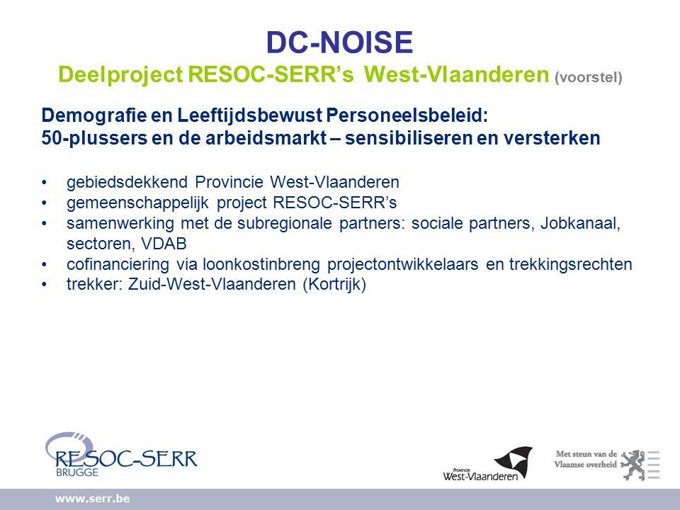 DC-NOISE Deelproject RESOC-SERR's West-Vlaanderen (voorstel) Demografie en Leeftijdsbewust Personeelsbeleid: 50-plussers en de arbeidsmarkt – sensibiliseren en versterken gebiedsdekkend Provincie West-Vlaanderen gemeenschappelijk project RESOC-SERR's samenwerking met de subregionale partners: sociale partners, Jobkanaal, sectoren, VDAB cofinanciering via loonkostinbreng projectontwikkelaars en trekkingsrechten trekker: Zuid-West-Vlaanderen (Kortrijk)