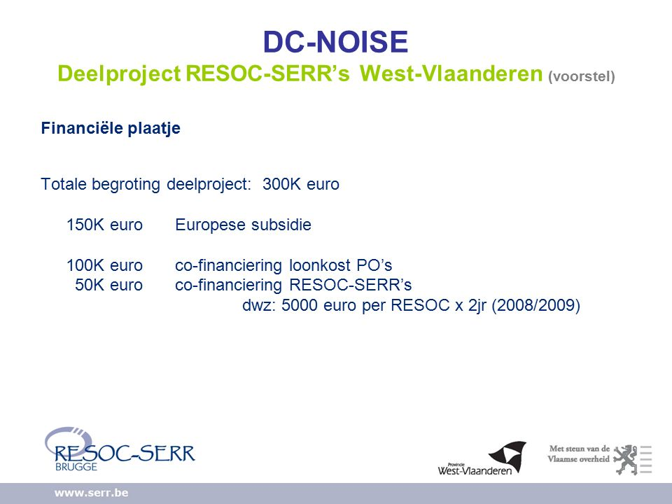 DC-NOISE Deelproject RESOC-SERR's West-Vlaanderen (voorstel) Financiële plaatje Totale begroting deelproject: 300K euro 150K euro Europese subsidie 100K euro co-financiering loonkost PO's 50K euro co-financiering RESOC-SERR's dwz: 5000 euro per RESOC x 2jr (2008/2009)