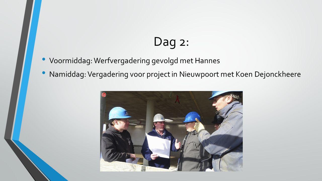 Dag 2: Voormiddag: Werfvergadering gevolgd met Hannes Namiddag: Vergadering voor project in Nieuwpoort met Koen Dejonckheere