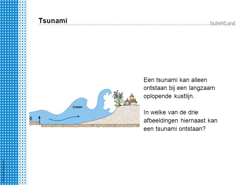 Tsunami Een tsunami kan alleen ontstaan bij een langzaam oplopende kustlijn. In welke van de drie afbeeldingen hiernaast kan een tsunami ontstaan?
